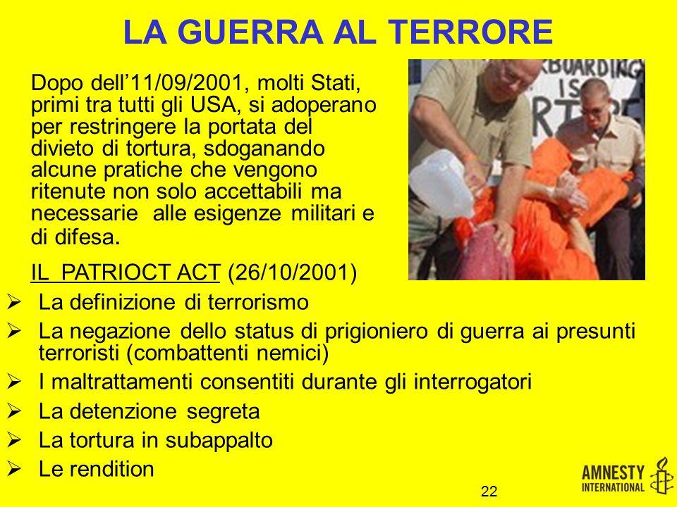 LA GUERRA AL TERRORE Dopo dell'11/09/2001, molti Stati, primi tra tutti gli USA, si adoperano per restringere la portata del divieto di tortura, sdoganando alcune pratiche che vengono ritenute non solo accettabili ma necessarie alle esigenze militari e di difesa.