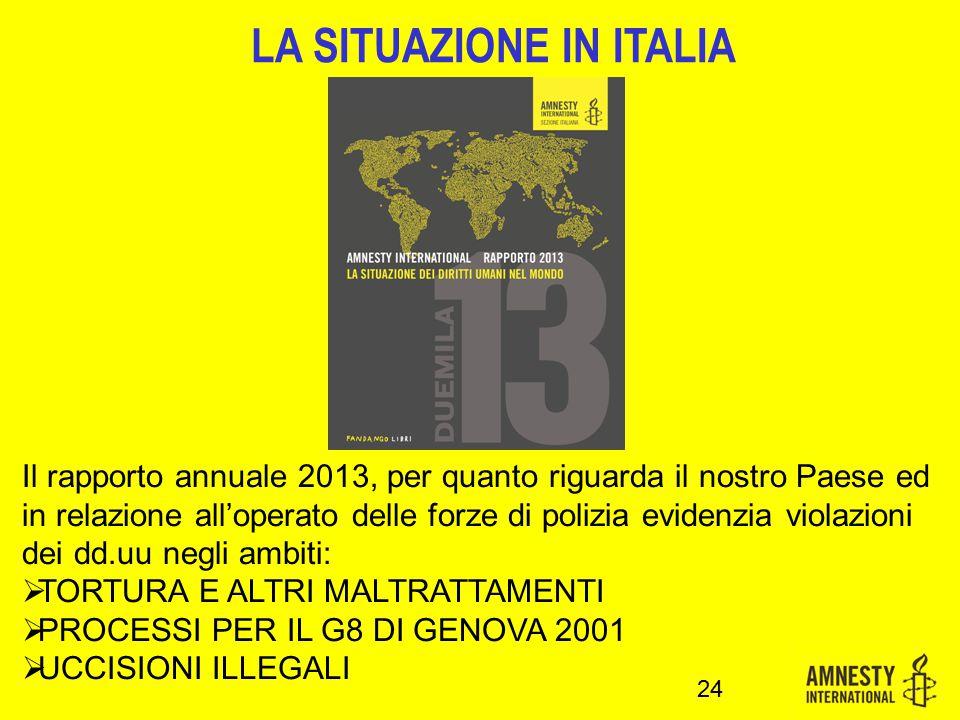 Il rapporto annuale 2013, per quanto riguarda il nostro Paese ed in relazione all'operato delle forze di polizia evidenzia violazioni dei dd.uu negli ambiti:  TORTURA E ALTRI MALTRATTAMENTI  PROCESSI PER IL G8 DI GENOVA 2001  UCCISIONI ILLEGALI 24 LA SITUAZIONE IN ITALIA