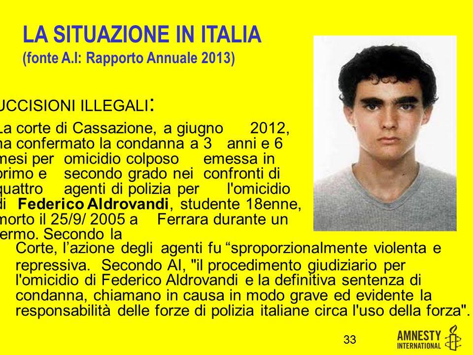 UCCISIONI ILLEGALI : La corte di Cassazione, a giugno 2012, ha confermato la condanna a 3 anni e 6 mesi per omicidio colposo emessa in primo e secondo grado nei confronti di quattro agenti di polizia per l omicidio di Federico Aldrovandi, studente 18enne, morto il 25/9/ 2005 a Ferrara durante un fermo.