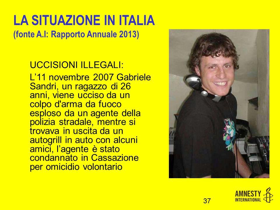 UCCISIONI ILLEGALI: L'11 novembre 2007 Gabriele Sandri, un ragazzo di 26 anni, viene ucciso da un colpo d arma da fuoco esploso da un agente della polizia stradale, mentre si trovava in uscita da un autogrill in auto con alcuni amici, l'agente è stato condannato in Cassazione per omicidio volontario 37 LA SITUAZIONE IN ITALIA (fonte A.I: Rapporto Annuale 2013)
