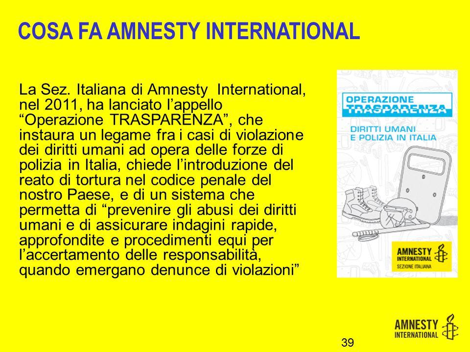 """39 COSA FA AMNESTY INTERNATIONAL La Sez. Italiana di Amnesty International, nel 2011, ha lanciato l'appello """"Operazione TRASPARENZA"""", che instaura un"""