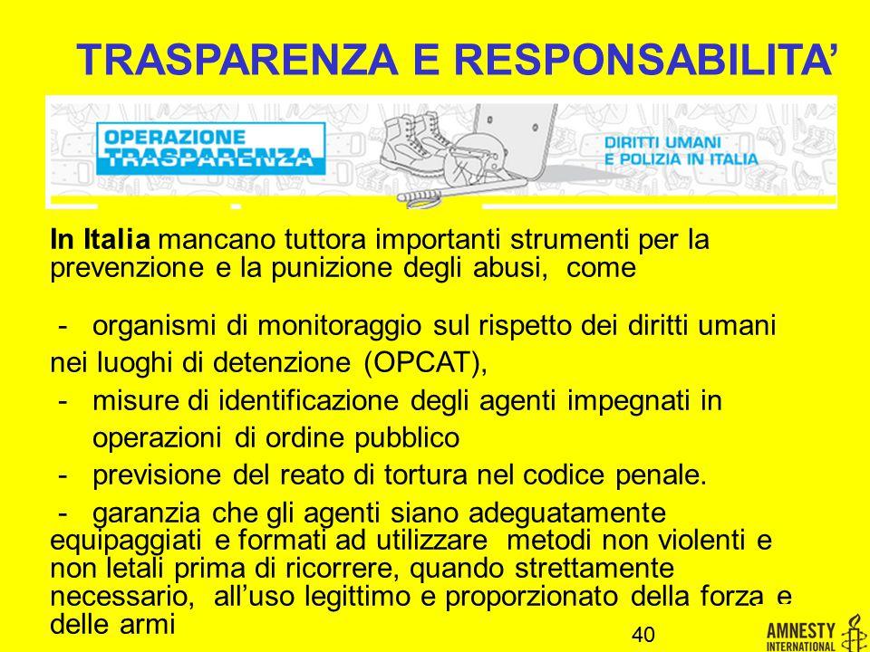 40 TRASPARENZA E RESPONSABILITA' In Italia mancano tuttora importanti strumenti per la prevenzione e la punizione degli abusi, come - organismi di monitoraggio sul rispetto dei diritti umani nei luoghi di detenzione (OPCAT), - misure di identificazione degli agenti impegnati in operazioni di ordine pubblico - previsione del reato di tortura nel codice penale.