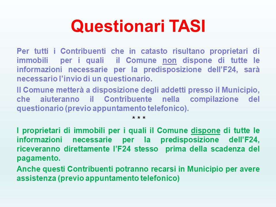 Questionari TASI Per tutti i Contribuenti che in catasto risultano proprietari di immobili per i quali il Comune non dispone di tutte le informazioni necessarie per la predisposizione dell'F24, sarà necessario l'invio di un questionario.