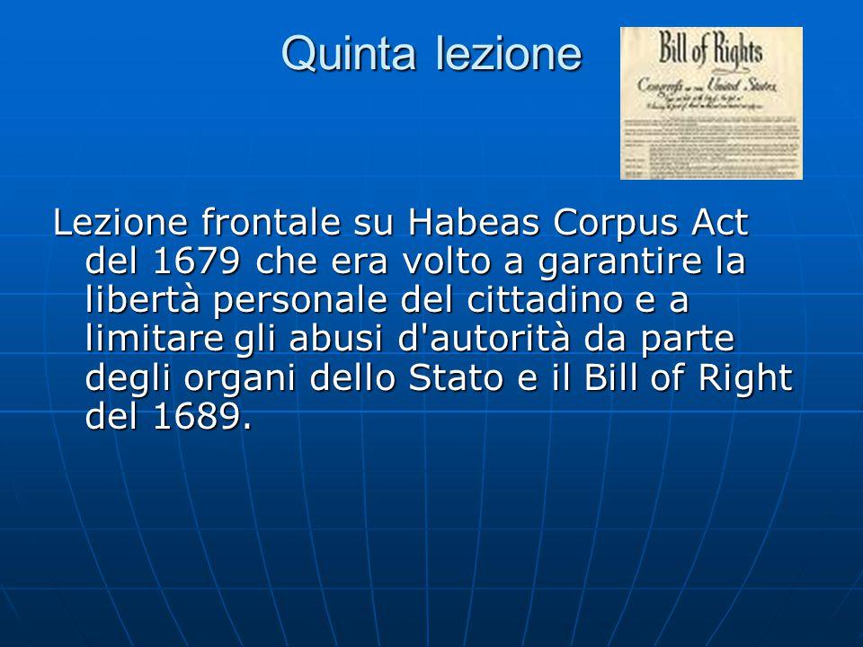 Quinta lezione Lezione frontale su Habeas Corpus Act del 1679 che era volto a garantire la libertà personale del cittadino e a limitare gli abusi d autorità da parte degli organi dello Stato e il Bill of Right del 1689.