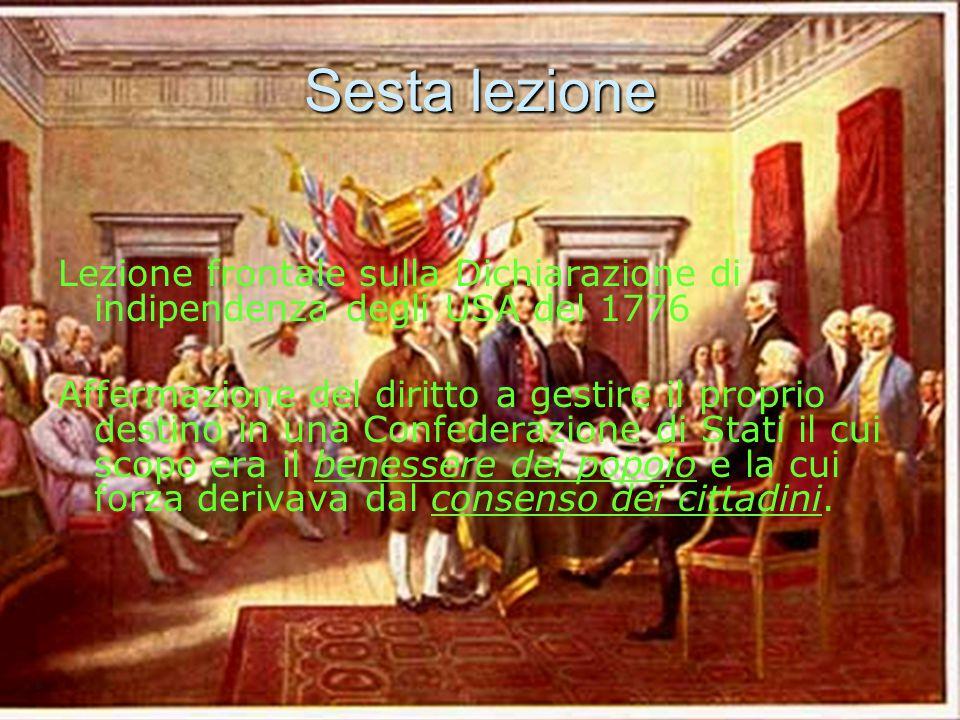 Sesta lezione Lezione frontale sulla Dichiarazione di indipendenza degli USA del 1776 Affermazione del diritto a gestire il proprio destino in una Confederazione di Stati il cui scopo era il benessere del popolo e la cui forza derivava dal consenso dei cittadini.