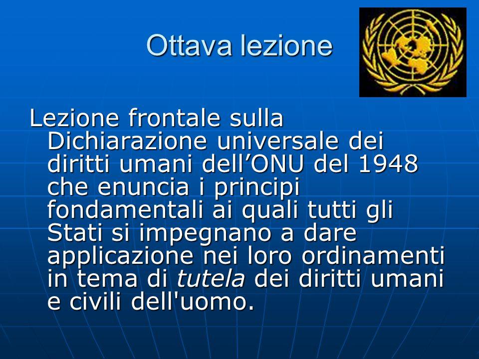 Ottava lezione Lezione frontale sulla Dichiarazione universale dei diritti umani dell'ONU del 1948 che enuncia i principi fondamentali ai quali tutti gli Stati si impegnano a dare applicazione nei loro ordinamenti in tema di tutela dei diritti umani e civili dell uomo.