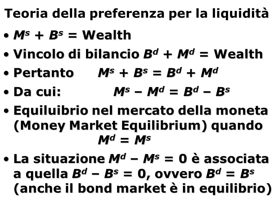 Teoria della preferenza per la liquidità 1.L'uguaglianza tra domanda e offerta di bond nel framework dei fondi mutuabili è equivalente all'uguaglianza tra domanda e offerta di moneta nel liquidity preference framework.