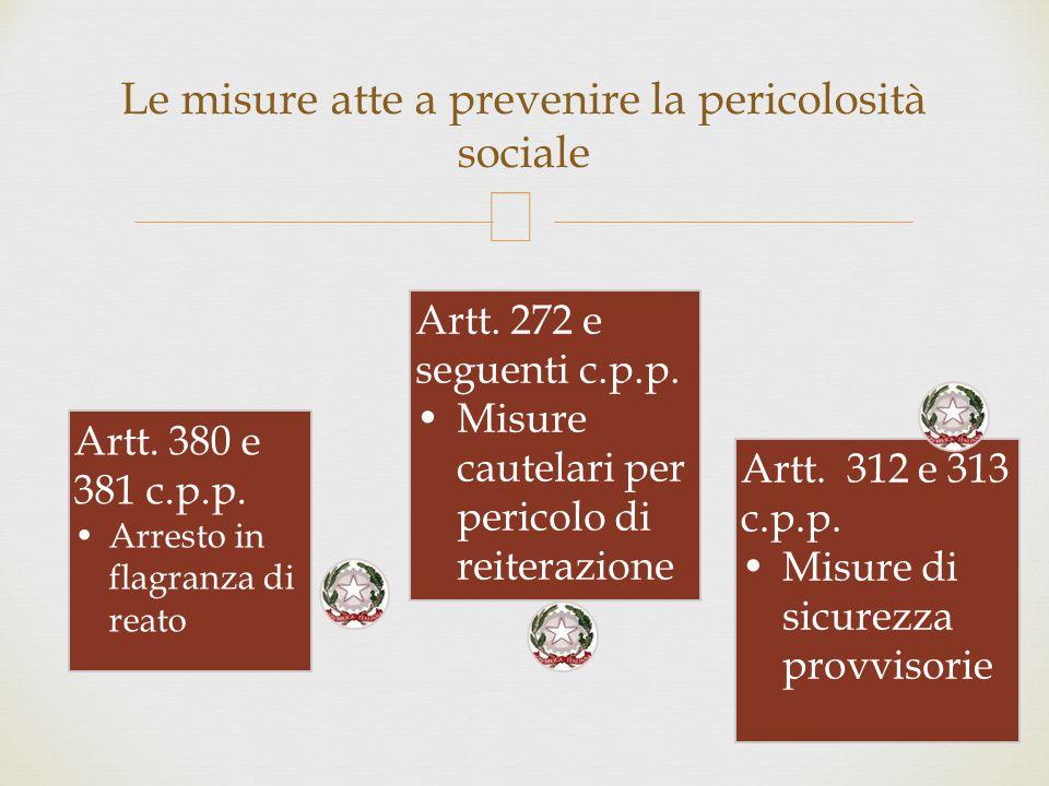  Le misure atte a prevenire la pericolosità sociale Artt. 380 e 381 c.p.p. Arresto in flagranza di reato Artt. 272 e seguenti c.p.p. Misure cautelari