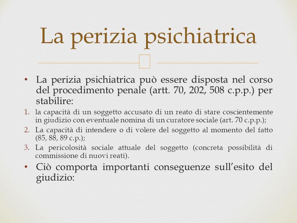  La perizia psichiatrica può essere disposta nel corso del procedimento penale (artt. 70, 202, 508 c.p.p.) per stabilire: 1.la capacità di un soggett