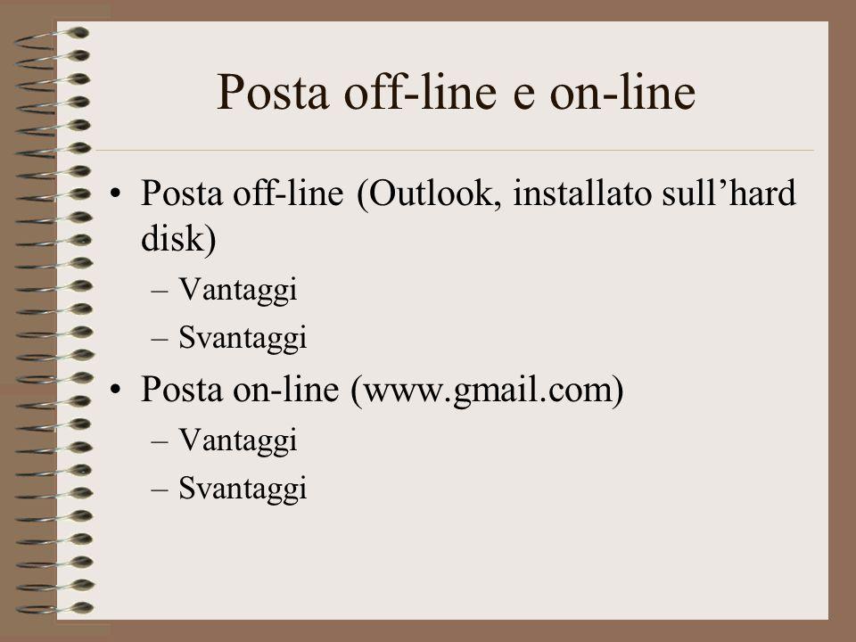 Posta off-line e on-line Posta off-line (Outlook, installato sull'hard disk) –Vantaggi –Svantaggi Posta on-line (www.gmail.com) –Vantaggi –Svantaggi