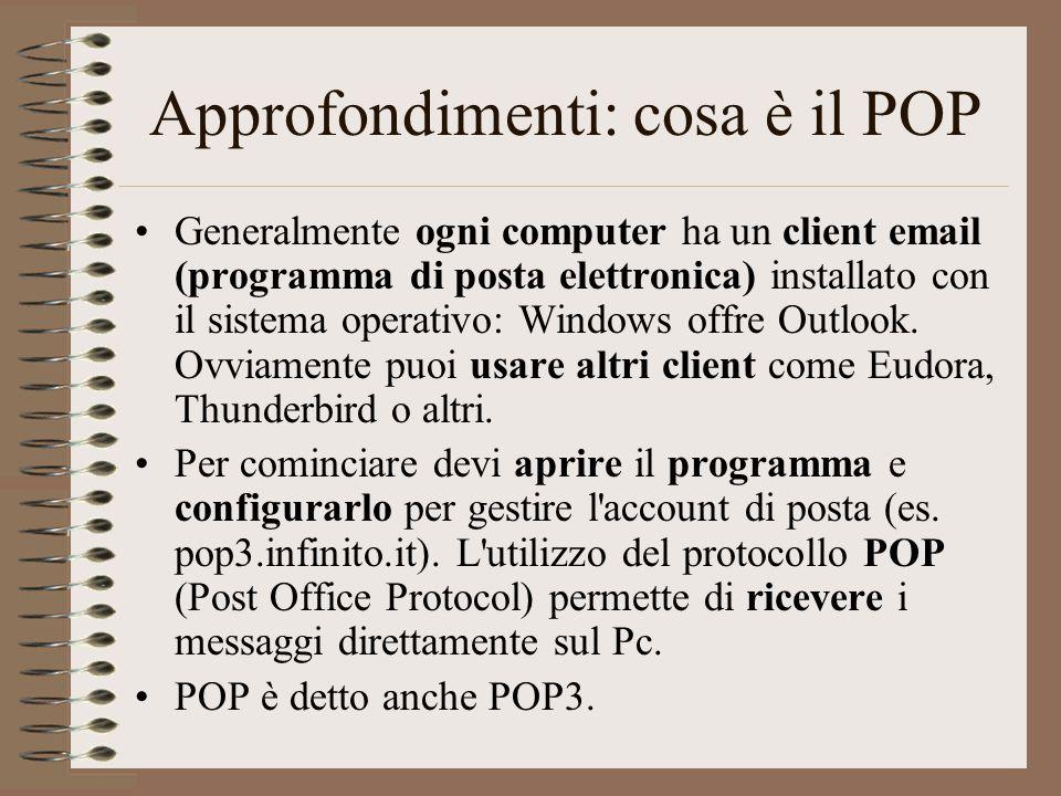 Approfondimenti: cosa è il POP Generalmente ogni computer ha un client email (programma di posta elettronica) installato con il sistema operativo: Win