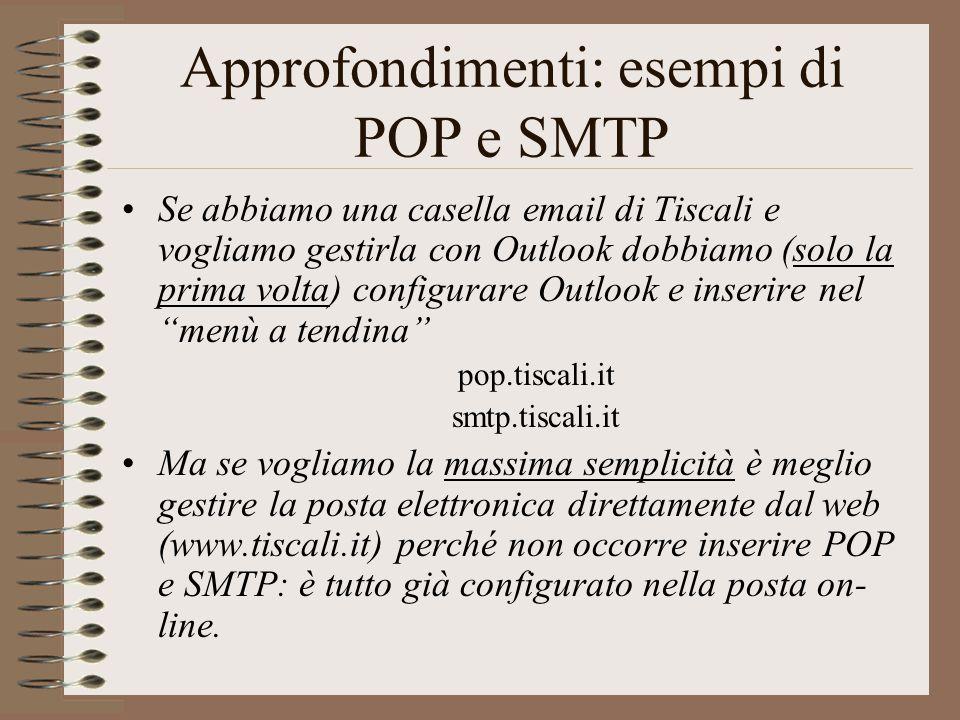 Approfondimenti: esempi di POP e SMTP Se abbiamo una casella email di Tiscali e vogliamo gestirla con Outlook dobbiamo (solo la prima volta) configura
