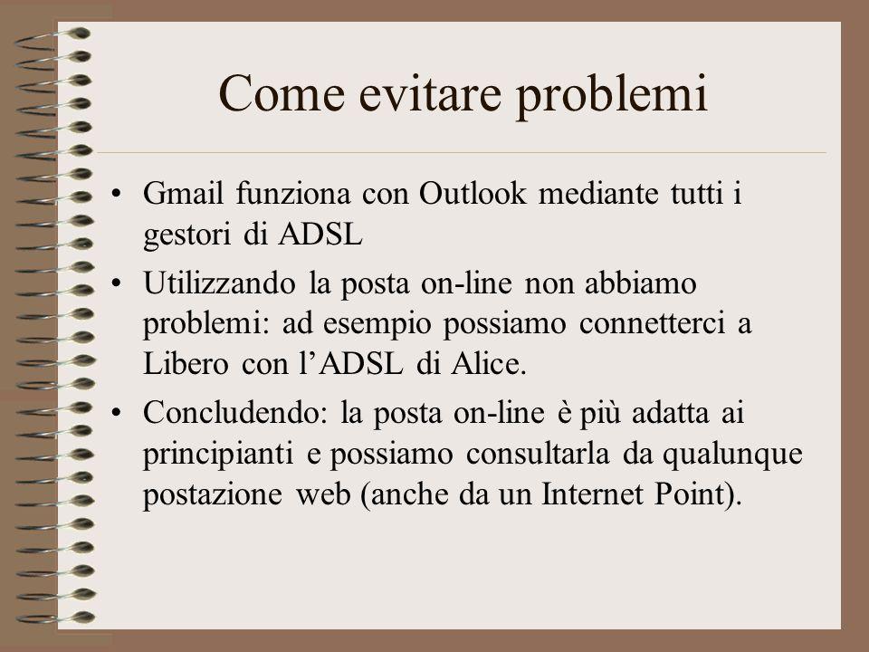 Come evitare problemi Gmail funziona con Outlook mediante tutti i gestori di ADSL Utilizzando la posta on-line non abbiamo problemi: ad esempio possia