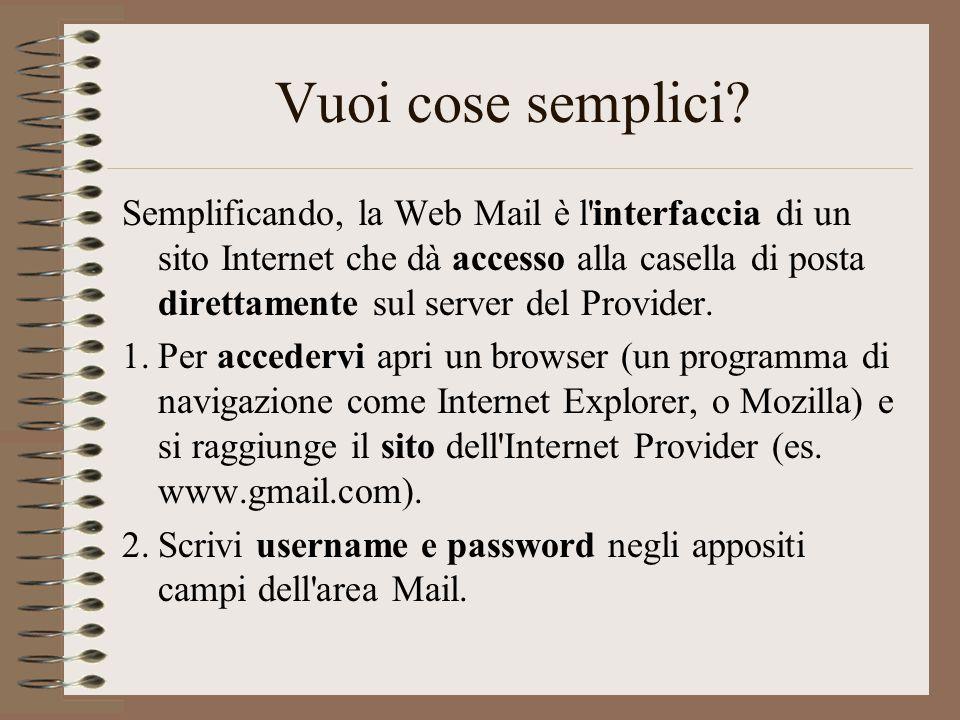 Vuoi cose semplici? Semplificando, la Web Mail è l'interfaccia di un sito Internet che dà accesso alla casella di posta direttamente sul server del Pr