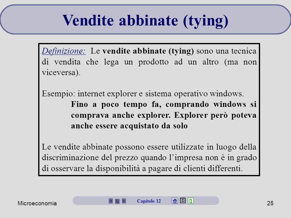 Microeconomia25 Vendite abbinate (tying) Definizione: Le vendite abbinate (tying) sono una tecnica di vendita che lega un prodotto ad un altro (ma non viceversa).