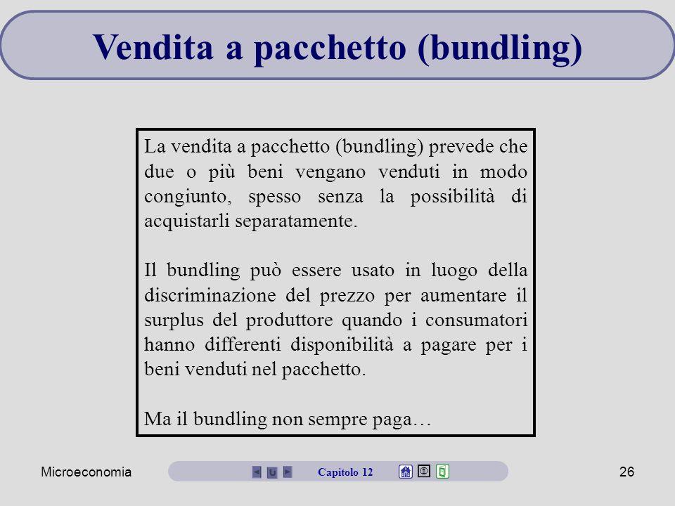 Microeconomia26 Vendita a pacchetto (bundling) La vendita a pacchetto (bundling) prevede che due o più beni vengano venduti in modo congiunto, spesso senza la possibilità di acquistarli separatamente.