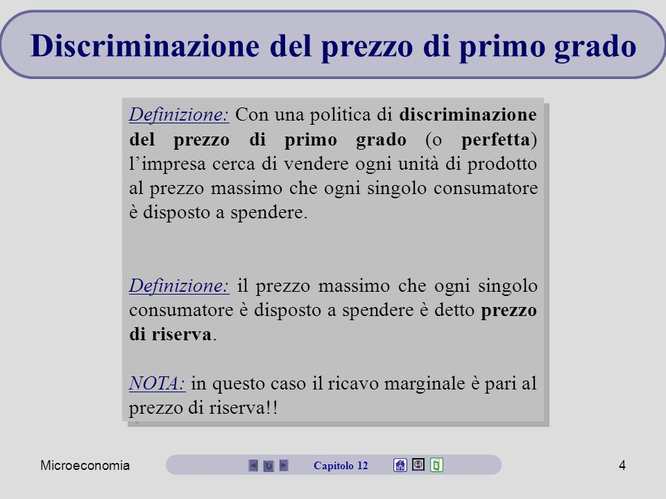 Microeconomia4 Discriminazione del prezzo di primo grado Definizione: Con una politica di discriminazione del prezzo di primo grado (o perfetta) l'impresa cerca di vendere ogni unità di prodotto al prezzo massimo che ogni singolo consumatore è disposto a spendere.