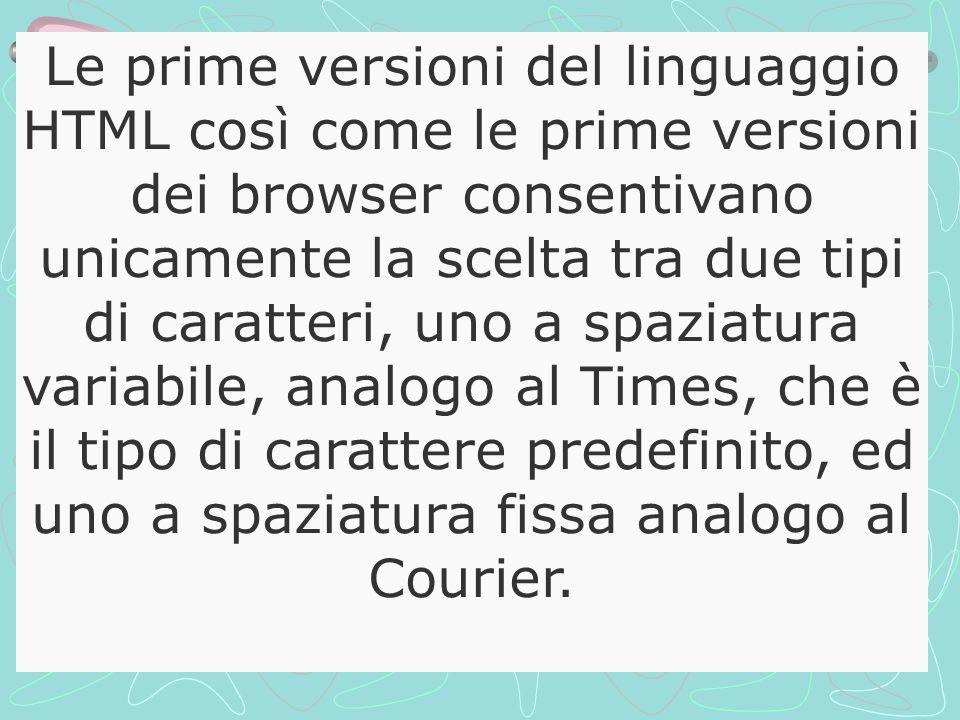 Le prime versioni del linguaggio HTML così come le prime versioni dei browser consentivano unicamente la scelta tra due tipi di caratteri, uno a spaziatura variabile, analogo al Times, che è il tipo di carattere predefinito, ed uno a spaziatura fissa analogo al Courier.