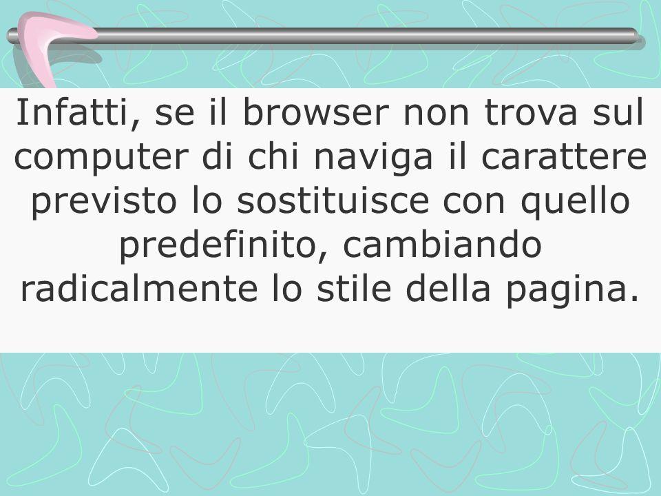 Infatti, se il browser non trova sul computer di chi naviga il carattere previsto lo sostituisce con quello predefinito, cambiando radicalmente lo stile della pagina.