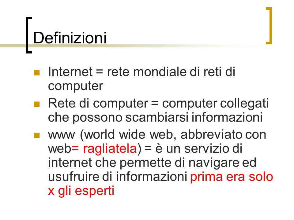 Definizioni Internet = rete mondiale di reti di computer Rete di computer = computer collegati che possono scambiarsi informazioni www (world wide web, abbreviato con web= ragliatela) = è un servizio di internet che permette di navigare ed usufruire di informazioni prima era solo x gli esperti