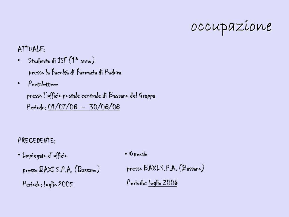 ATTUALE: Studente di ISF (1^ anno) presso la Facoltà di Farmacia di Padova Portalettere presso l'ufficio postale centrale di Bassano del Grappa Periodo: 01/07/08 – 30/08/08 occupazione PRECEDENTE: Impiegato d'ufficio presso BAXI S.P.A.