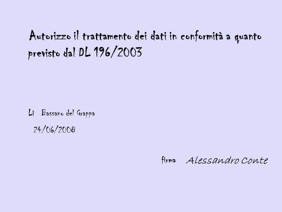 Autorizzo il trattamento dei dati in conformità a quanto previsto dal DL 196/2003 Lì Bassano del Grappa 24/06/2008 firma Alessandro Conte