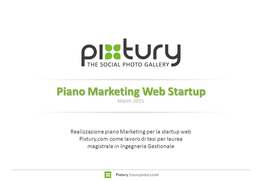 Piano Marketing Web Startup March 2015 Pixtury  www.pixtury.com Realizzazione piano Marketing per la startup web Pixtury.com come lavoro di tesi per l