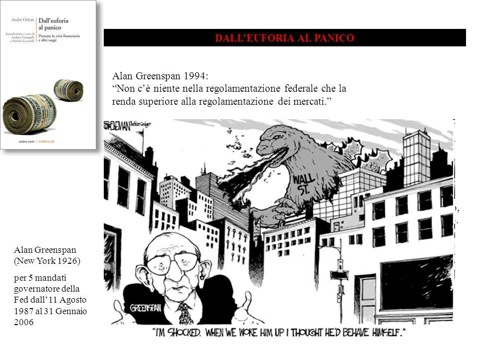 DALL'EUFORIA AL PANICO Alan Greenspan 1994: Non c'è niente nella regolamentazione federale che la renda superiore alla regolamentazione dei mercati. Alan Greenspan ottobre 2008: Ho fatto un errore nel pensare che le organizzazioni mosse dalla ricerca del loro interesse privato, in particolare le banche, e altre organizzazioni di questo genere, fossero, per questa ragione, le meglio attrezzate per proteggere i loro azionisti e i loro investimenti.