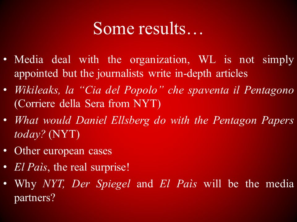 Some results… Media deal with the organization, WL is not simply appointed but the journalists write in-depth articles Wikileaks, la Cia del Popolo che spaventa il Pentagono (Corriere della Sera from NYT) What would Daniel Ellsberg do with the Pentagon Papers today.