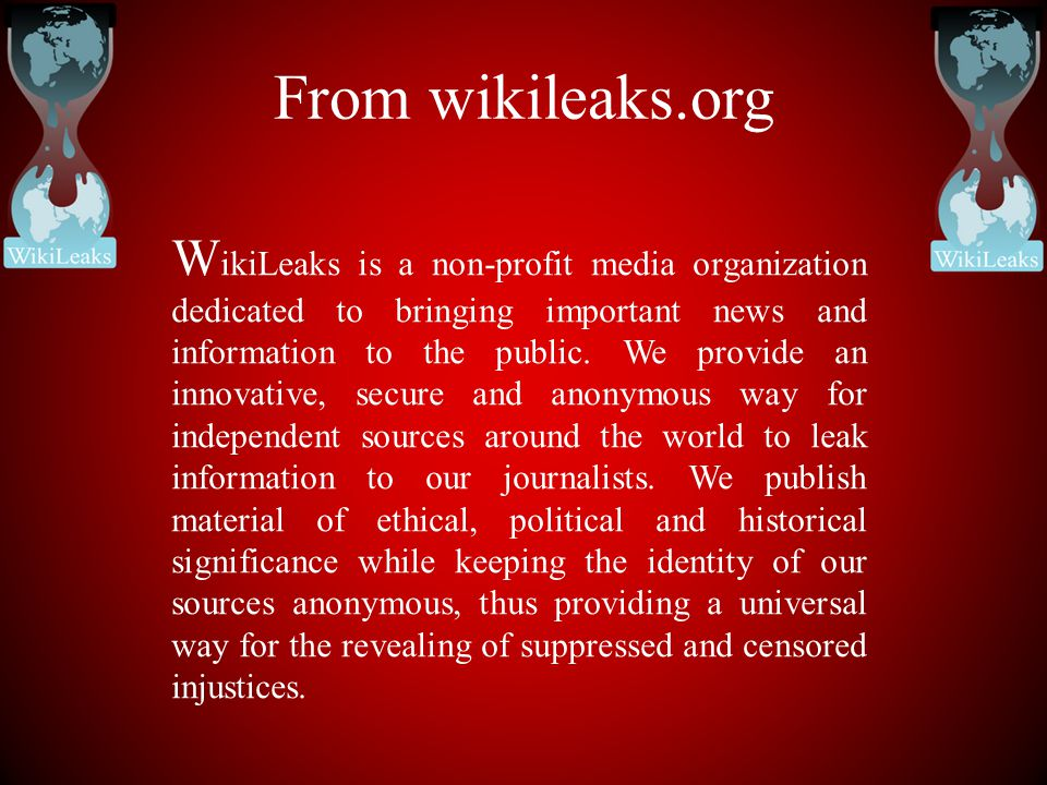 From wikileaks.org W ikiLeaks is a non-profit media organization dedicated to bringing important news and information to the public. We provide an inn