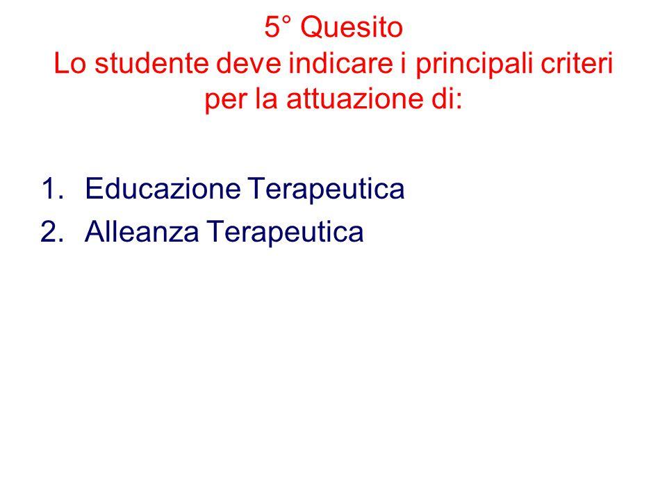 5° Quesito Lo studente deve indicare i principali criteri per la attuazione di: 1.Educazione Terapeutica 2.Alleanza Terapeutica
