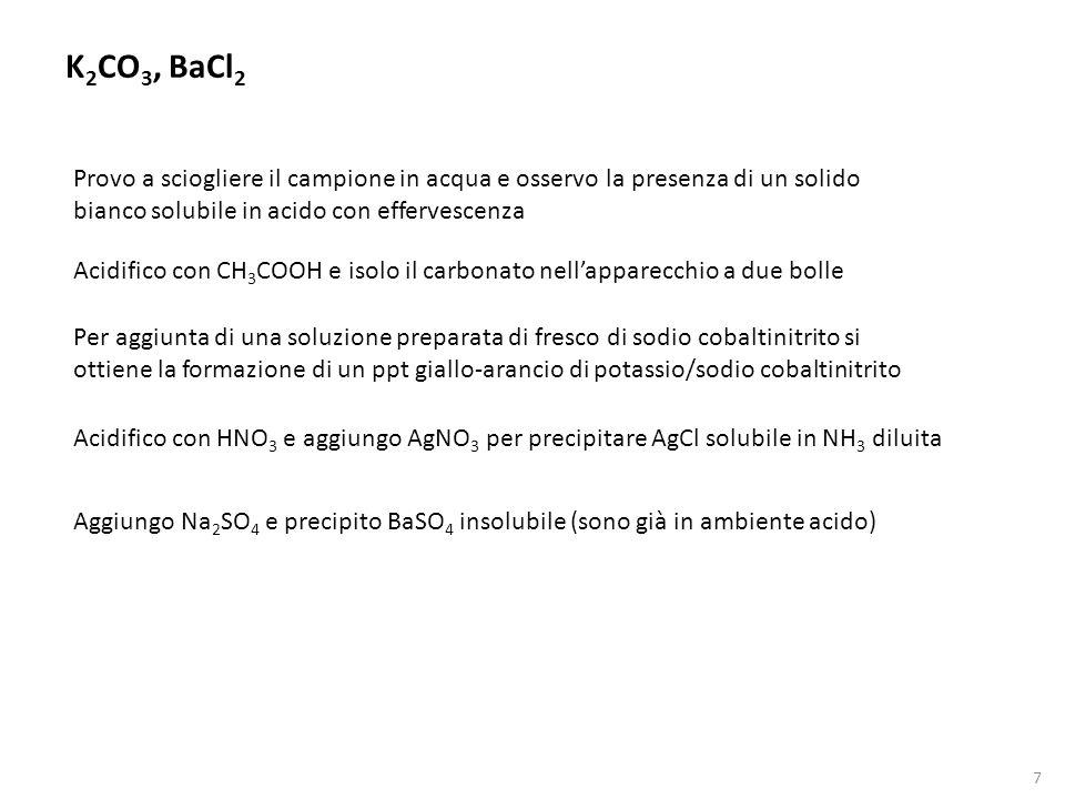 7 K 2 CO 3, BaCl 2 Acidifico con CH 3 COOH e isolo il carbonato nell'apparecchio a due bolle Provo a sciogliere il campione in acqua e osservo la pres