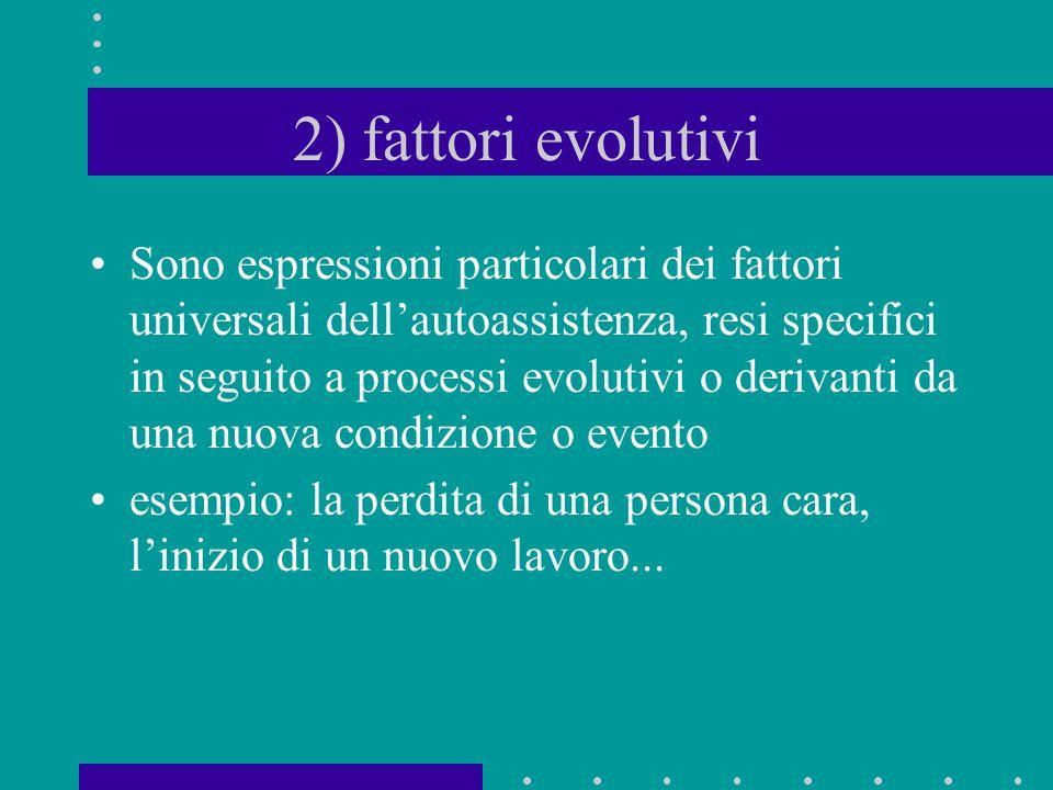 2) fattori evolutivi Sono espressioni particolari dei fattori universali dell'autoassistenza, resi specifici in seguito a processi evolutivi o derivan