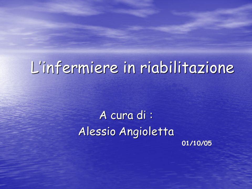 L'infermiere in riabilitazione A cura di : Alessio Angioletta 01/10/05