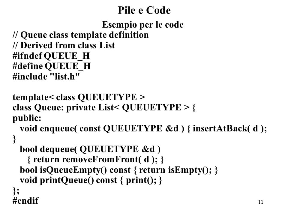 11 Pile e Code Esempio per le code // Queue class template definition // Derived from class List #ifndef QUEUE_H #define QUEUE_H #include list.h template class Queue: private List { public: void enqueue( const QUEUETYPE &d ) { insertAtBack( d ); } bool dequeue( QUEUETYPE &d ) { return removeFromFront( d ); } bool isQueueEmpty() const { return isEmpty(); } void printQueue() const { print(); } }; #endif
