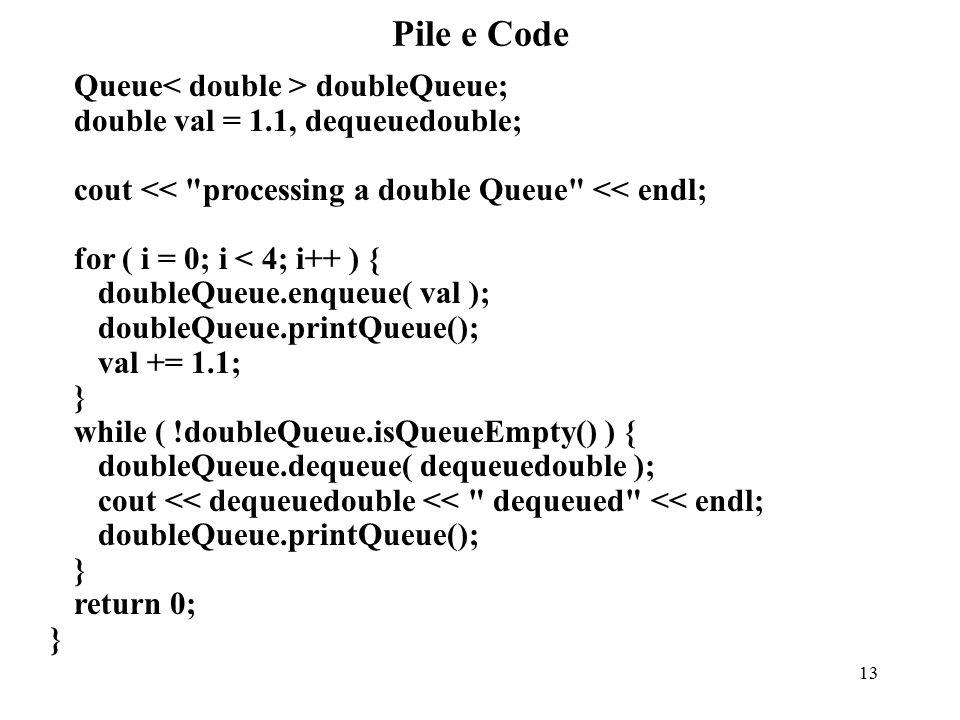 13 Pile e Code Queue doubleQueue; double val = 1.1, dequeuedouble; cout << processing a double Queue << endl; for ( i = 0; i < 4; i++ ) { doubleQueue.enqueue( val ); doubleQueue.printQueue(); val += 1.1; } while ( !doubleQueue.isQueueEmpty() ) { doubleQueue.dequeue( dequeuedouble ); cout << dequeuedouble << dequeued << endl; doubleQueue.printQueue(); } return 0; }