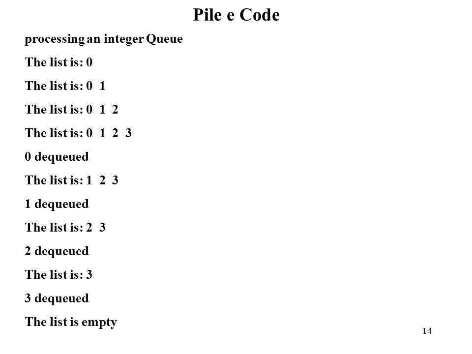 14 Pile e Code processing an integer Queue The list is: 0 The list is: 0 1 The list is: 0 1 2 The list is: 0 1 2 3 0 dequeued The list is: 1 2 3 1 dequeued The list is: 2 3 2 dequeued The list is: 3 3 dequeued The list is empty
