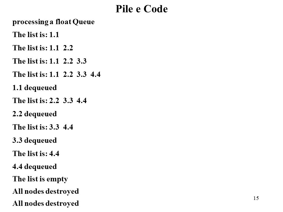 15 Pile e Code processing a float Queue The list is: 1.1 The list is: 1.1 2.2 The list is: 1.1 2.2 3.3 The list is: 1.1 2.2 3.3 4.4 1.1 dequeued The list is: 2.2 3.3 4.4 2.2 dequeued The list is: 3.3 4.4 3.3 dequeued The list is: 4.4 4.4 dequeued The list is empty All nodes destroyed