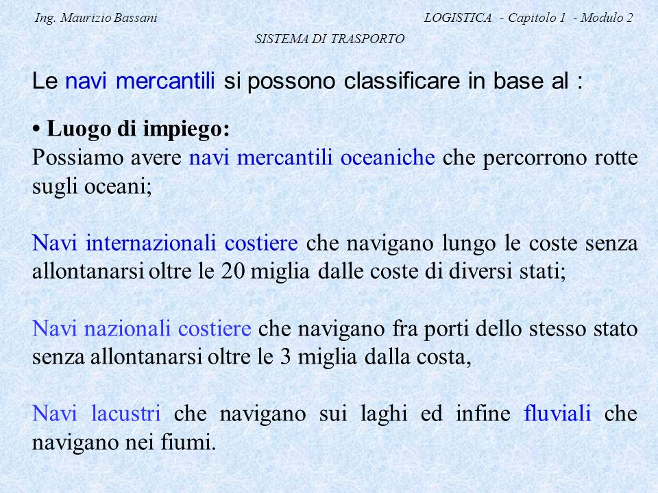 Ing. Maurizio Bassani LOGISTICA - Capitolo 1 - Modulo 2 SISTEMA DI TRASPORTO Le navi mercantili si possono classificare in base al : Luogo di impiego: