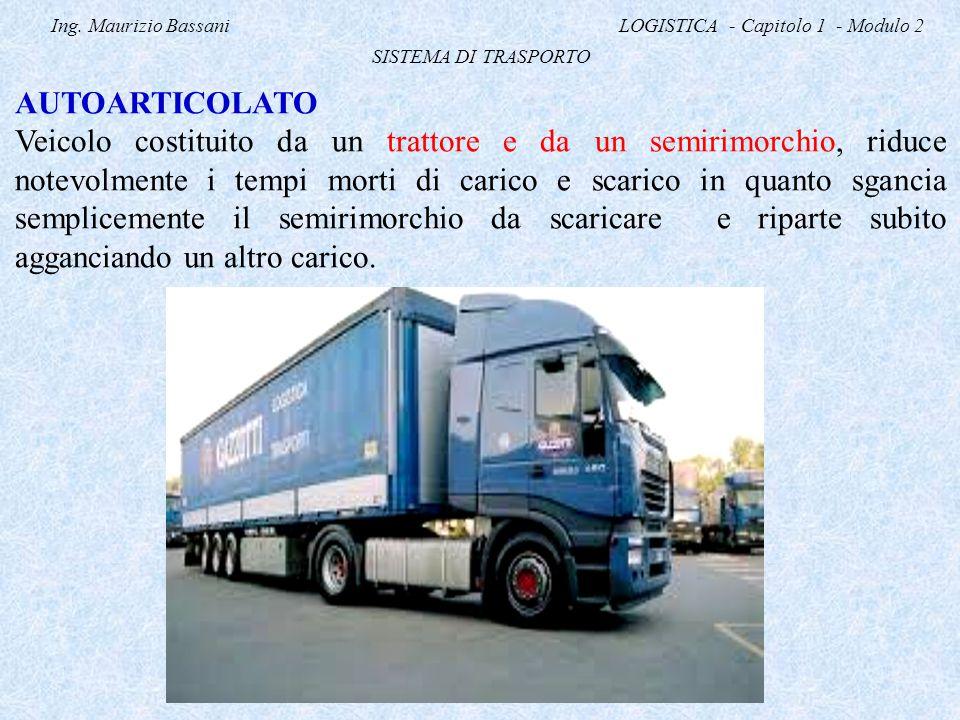 Ing. Maurizio Bassani LOGISTICA - Capitolo 1 - Modulo 2 SISTEMA DI TRASPORTO AUTOARTICOLATO Veicolo costituito da un trattore e da un semirimorchio, r