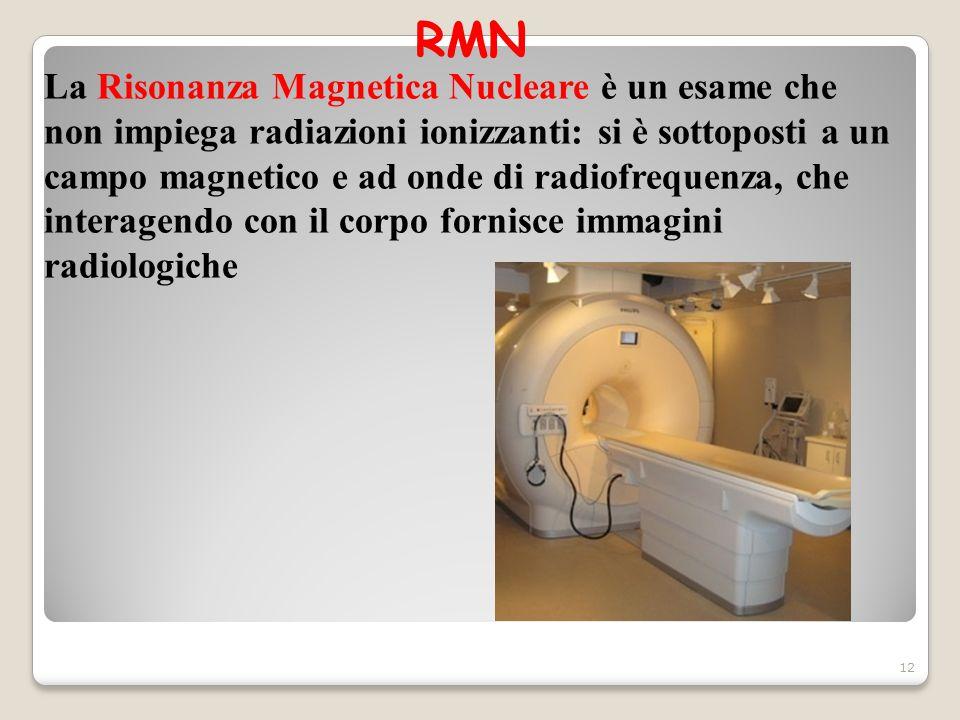 RMN 12 La Risonanza Magnetica Nucleare è un esame che non impiega radiazioni ionizzanti: si è sottoposti a un campo magnetico e ad onde di radiofreque