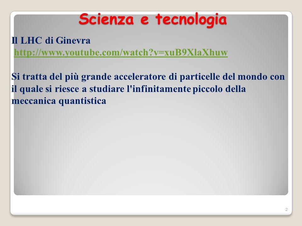 Scienza e tecnologia Il LHC di Ginevra http://www.youtube.com/watch?v=xuB9XlaXhuw Si tratta del più grande acceleratore di particelle del mondo con il