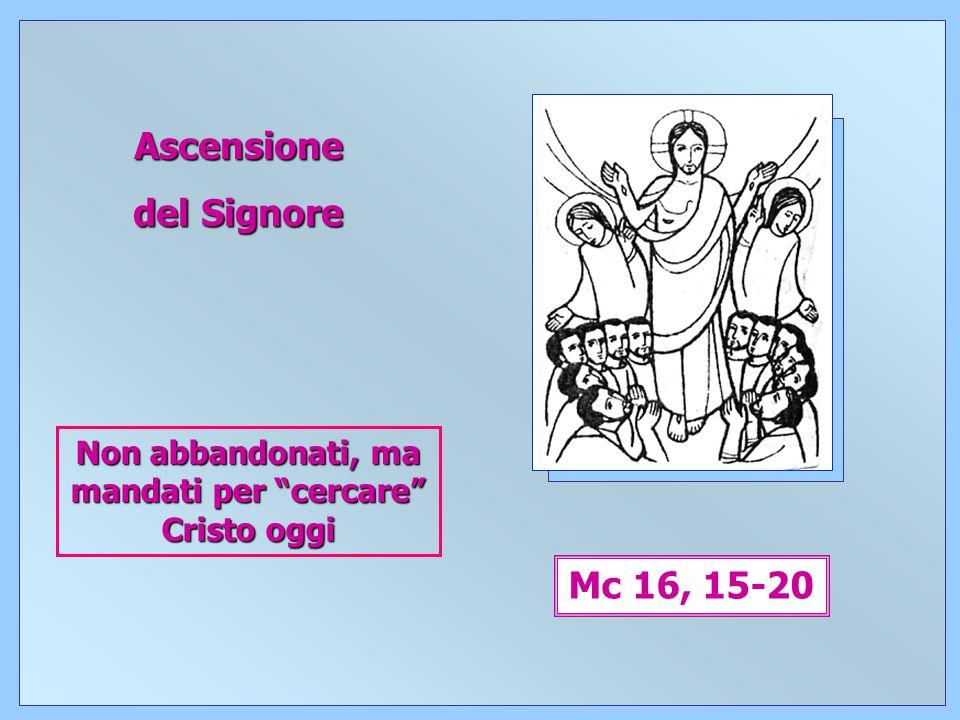 1 Ascensione del Signore Mc 16, 15-20 Non abbandonati, ma mandati per cercare Cristo oggi