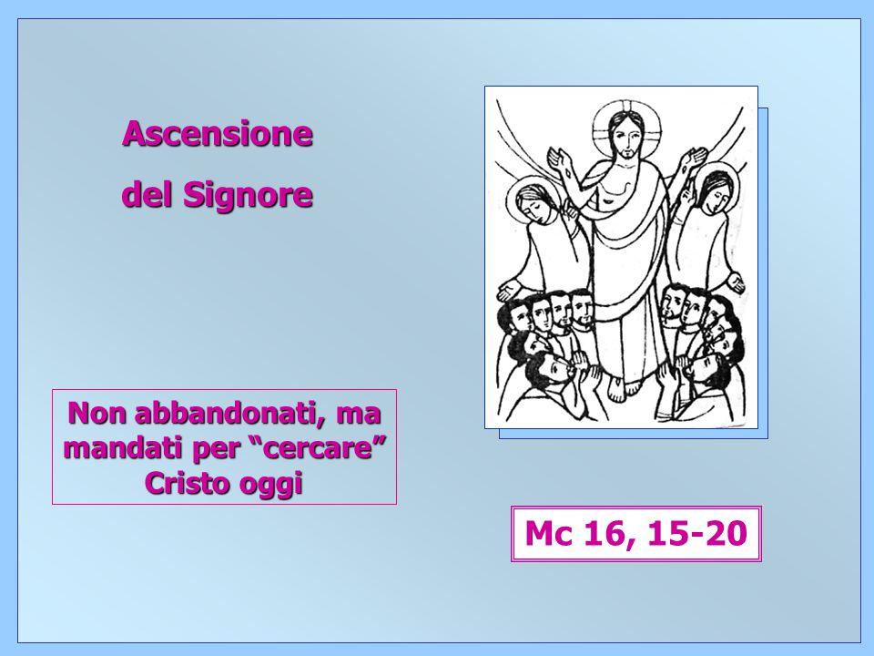 11 Ascensione del Signore Mc 16, 15-20 Non abbandonati, ma mandati per cercare Cristo oggi