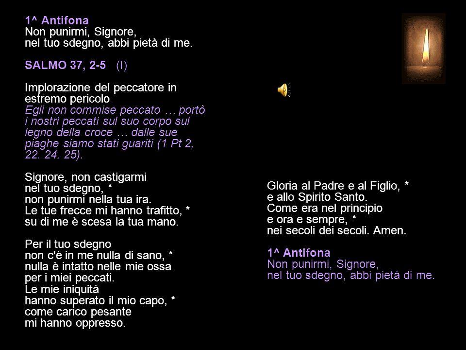 1^ Antifona Non punirmi, Signore, nel tuo sdegno, abbi pietà di me.