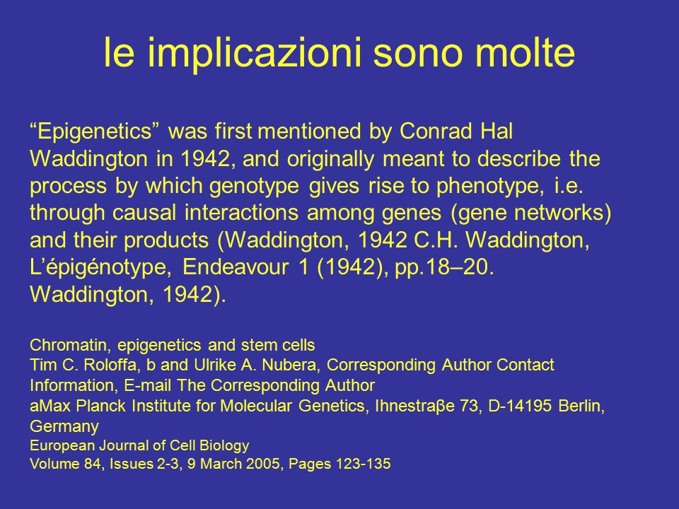 le implicazioni sono molte Epigenetics was first mentioned by Conrad Hal Waddington in 1942, and originally meant to describe the process by which genotype gives rise to phenotype, i.e.