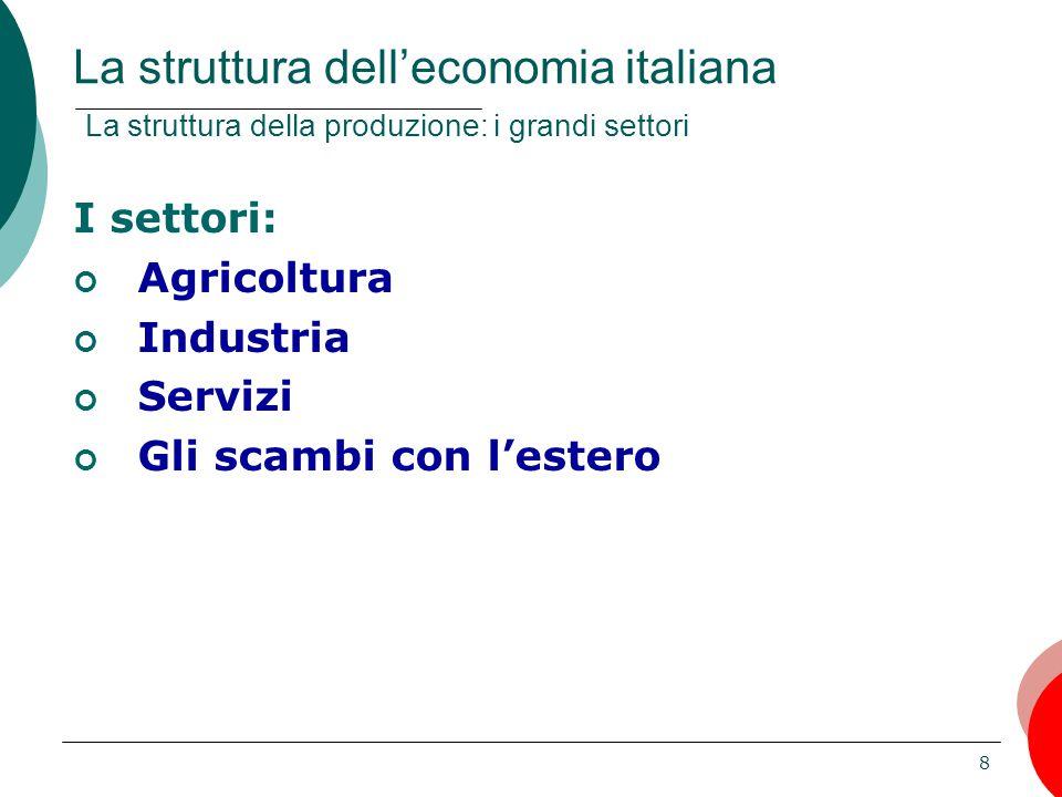 8 I settori: Agricoltura Industria Servizi Gli scambi con l'estero La struttura dell'economia italiana La struttura della produzione: i grandi settori