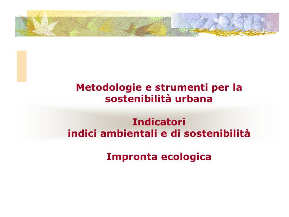 Metodologie e strumenti per la sostenibilità urbana Indicatori indici ambientali e di sostenibilità Impronta ecologica
