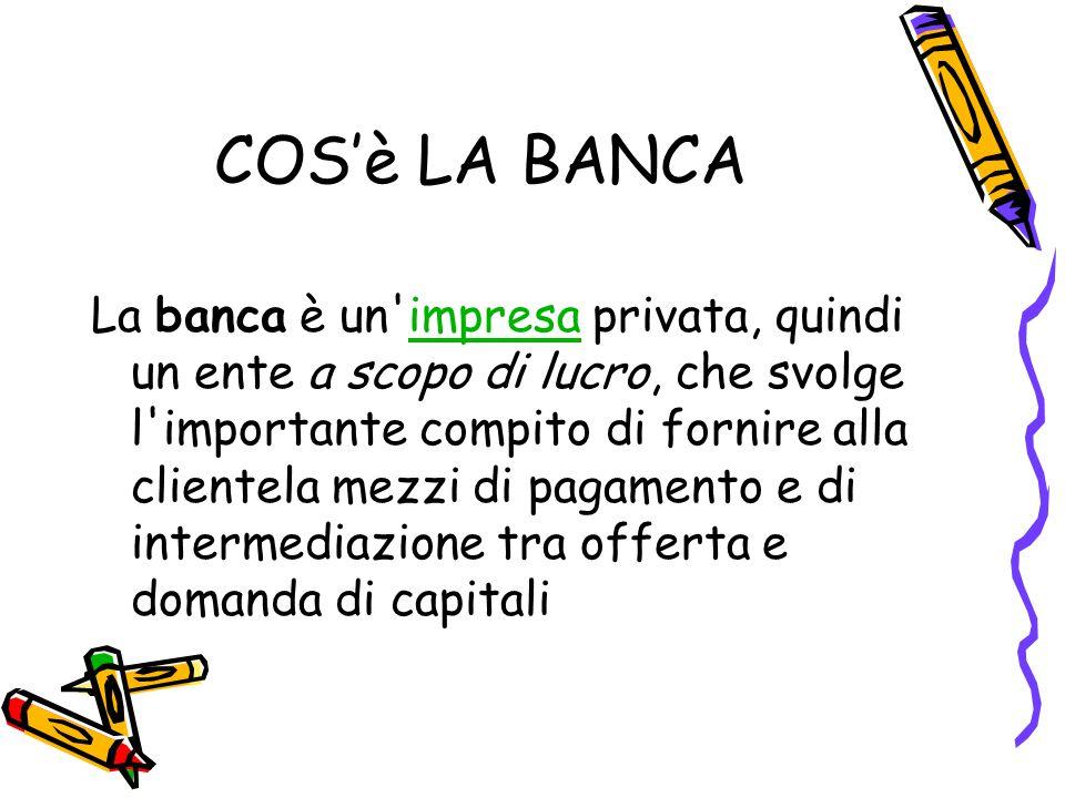 COS'è LA BANCA La banca è un'impresa privata, quindi un ente a scopo di lucro, che svolge l'importante compito di fornire alla clientela mezzi di paga