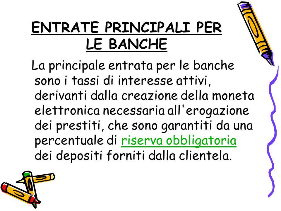 ENTRATE PRINCIPALI PER LE BANCHE La principale entrata per le banche sono i tassi di interesse attivi, derivanti dalla creazione della moneta elettron